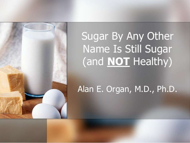 Sugar By Any Other Name Is Still Sugar (and NOT Healthy) Alan E. Organ, M.D., Ph.D.
