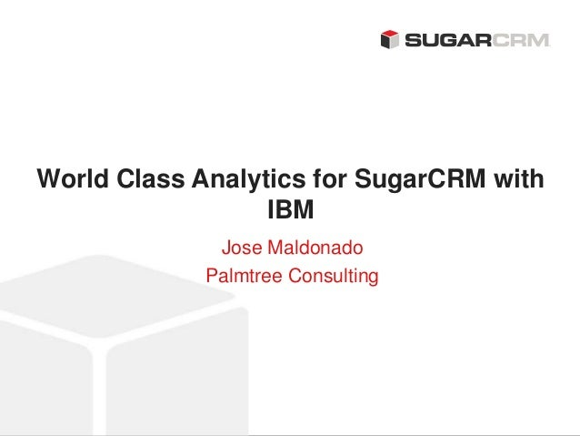 ©2013 SugarCRM Inc. All rights reserved. World Class Analytics for SugarCRM with IBM Jose Maldonado Palmtree Consulting