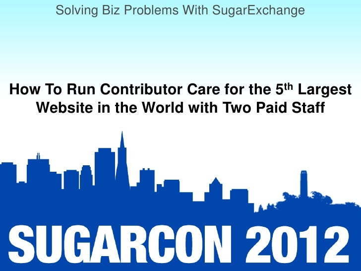 Solving Biz Problems with SugarExchange: Session 9: How to Run Contributor Care for the 5th Largest Website in the World with Two Paid Staff