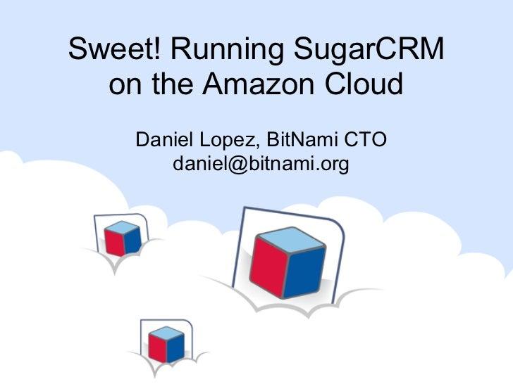 Sweet! Running SugarCRM  on the Amazon Cloud    Daniel Lopez, BitNami CTO       daniel@bitnami.org