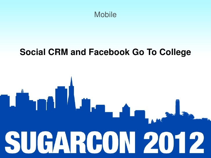 Mobile: Session 4: Social CRM and Facebook go to College