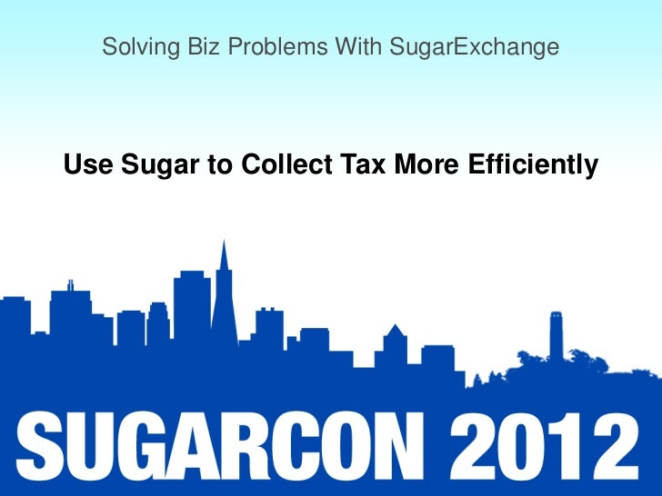 Solving Biz Problems With SugarExchangeUse Sugar to Collect Tax More Efficiently