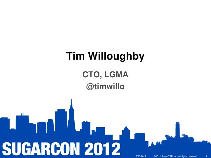 Tim Willoughby  CTO, LGMA   @timwillo               5/25/2012   ©2012 SugarCRM Inc. All rights reserved.   1
