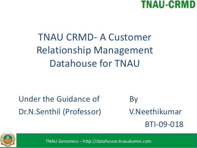 TNAU CRMD- A CustomerRelationship ManagementDatahouse for TNAUUnder the Guidance of ByDr.N.Senthil (Professor) V.Neethikum...