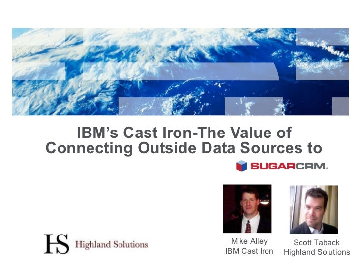 IBM's Cast Iron-The Value of Connecting Outside Data Sources to  SugarCRM Mike Alley IBM Cast Iron Scott Taback Highland S...