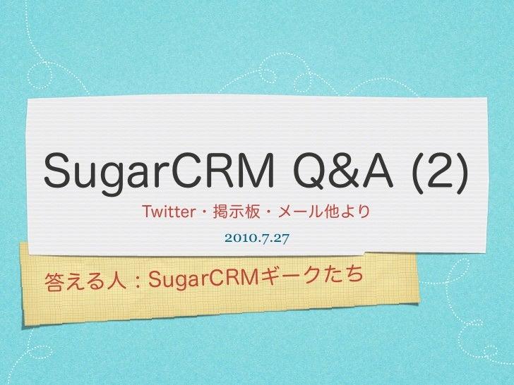 SugarCRM Q&A (2)      Twitter・掲示板・メール他より            2010.7.27答える人 : SugarCRMギークたち