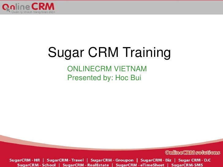 Sugar CRM Training  ONLINECRM VIETNAM  Presented by: Hoc Bui