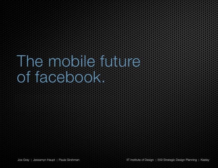 The mobile future of facebook.    Joe Gray | Jessamyn Haupt | Paula Girshman   IIT Institute of Design | 559 Strategic Des...