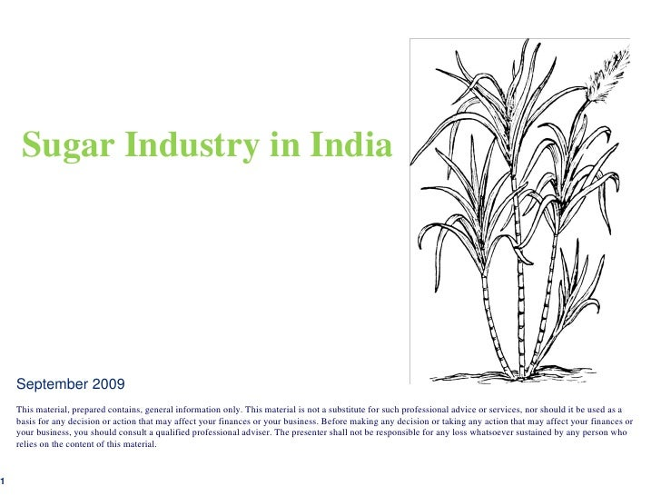 Sugar Industry in India    September 2009    This material, prepared contains, general information only. This material is ...