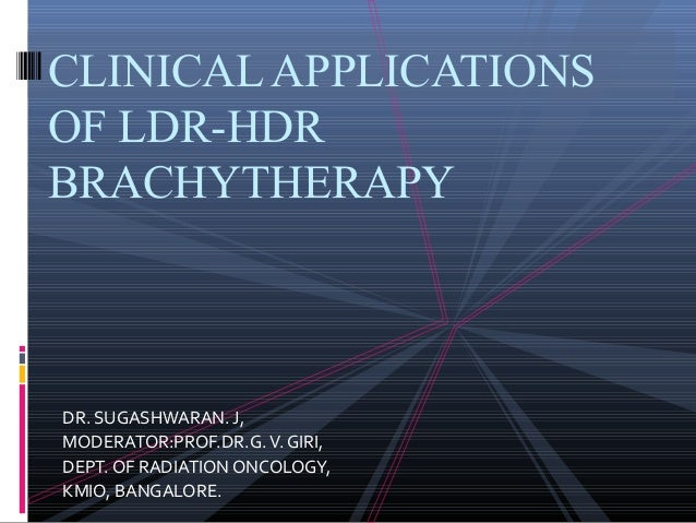 CLINICAL APPLICATIONS OF LDR-HDR BRACHYTHERAPY  DR. SUGASHWARAN. J, MODERATOR:PROF.DR.G. V. GIRI, DEPT. OF RADIATION ONCOL...