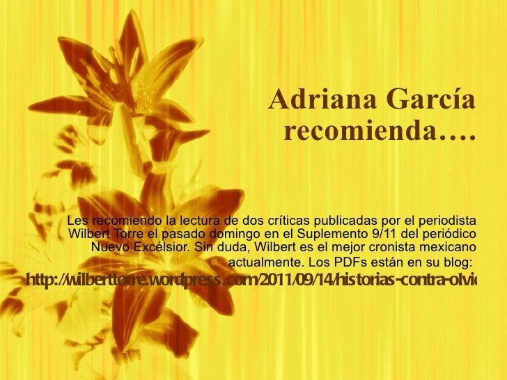 Adriana Garc ía recomienda…. Les recomiendo la lectura de dos cr íti cas publicadas por el periodista Wilbert Torre el pas...