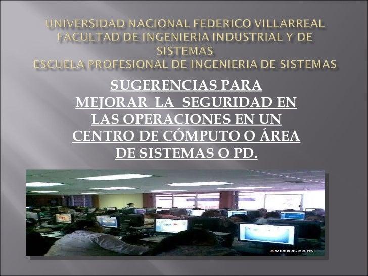 SUGERENCIAS PARA MEJORARLASEGURIDAD EN LAS OPERACIONES EN UN CENTRO DE CÓMPUTO O ÁREA DE SISTEMAS O PD.