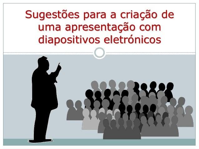 Sugestões para a criação de uma apresentação com diapositivos eletrónicos