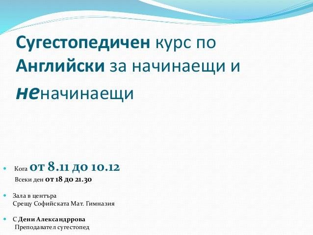 Сугестопедичен курс по Английски за начинаещи и неначинаещи  Кога от 8.11 до 10.12 Всеки ден от 18 до 21.30  Зала в цент...