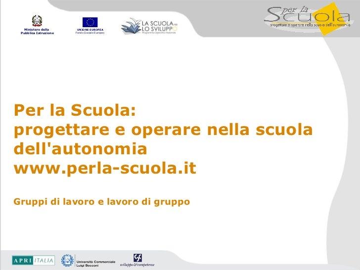 Per la Scuola:  progettare e operare nella scuola dell'autonomia www.perla-scuola.it Gruppi di lavoro e lavoro di gruppo