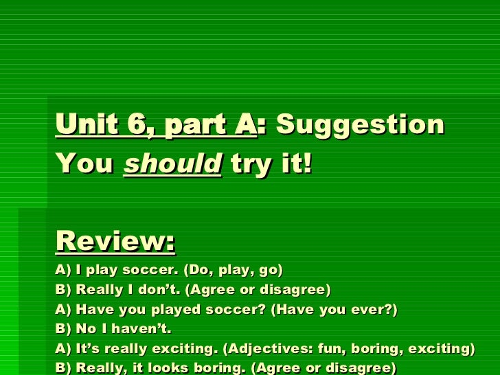 Unit 6, part A :  Suggestion You  should  try it!  Review:   A) I play soccer. (Do, play, go) B) Really I don't. (Agree or...