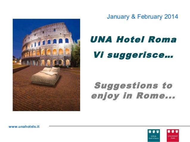 January & February 2014  UNA Hotel Roma Vi suggerisce… Suggestions to enjoy in Rome...  www.unahotels.it