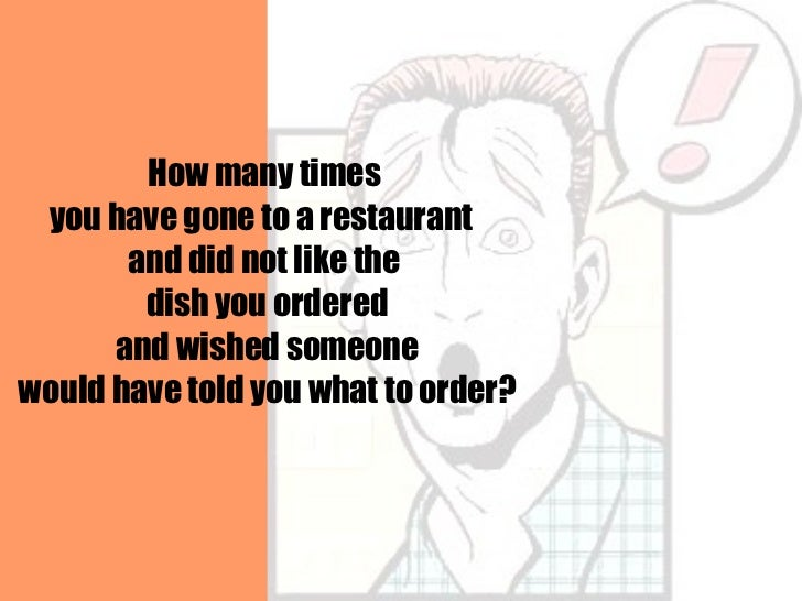 How many times you have gone to a restaurant  and did not like the dish you ordered and wished someone would have told you...