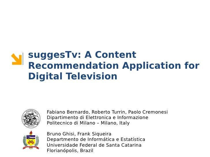 suggesTv: A ContentRecommendation Application forDigital Television   Fabiano Bernardo, Roberto Turrin, Paolo Cremonesi   ...