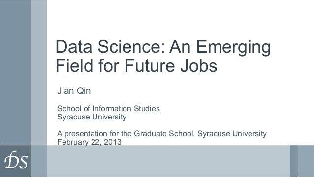 Data Science: An EmergingField for Future JobsJian QinSchool of Information StudiesSyracuse UniversityA presentation for t...