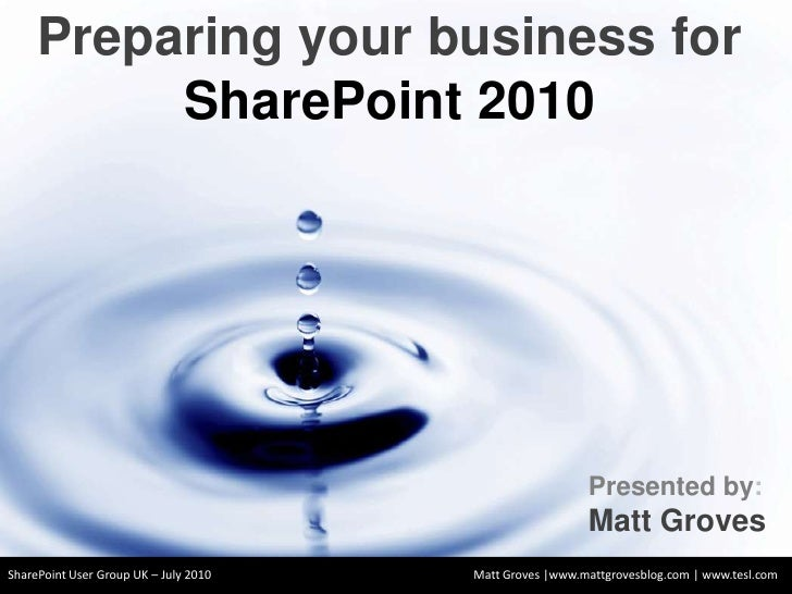 Preparing your business for SharePoint 2010 <br />Presented by:<br />Matt Groves<br />SharePoint User Group UK – July 2010...