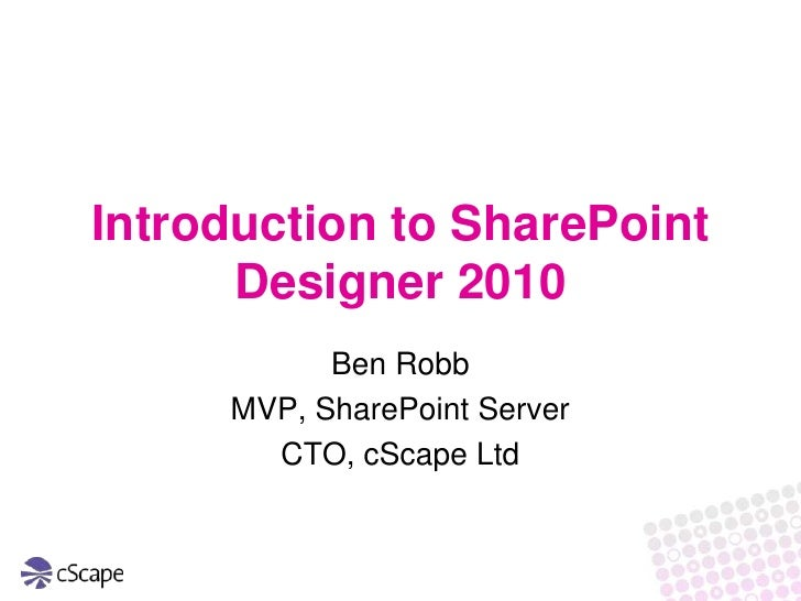 Introduction to SharePoint Designer 2010<br />Ben Robb<br />MVP, SharePoint Server<br />CTO, cScape Ltd<br />