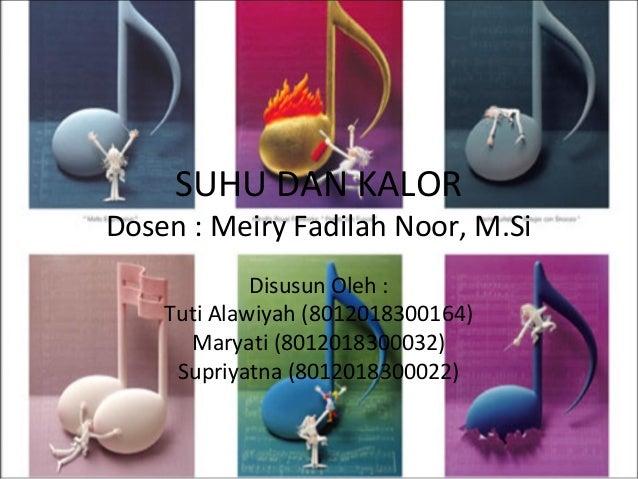SUHU DAN KALOR  Dosen : Meiry Fadilah Noor, M.Si Disusun Oleh : Tuti Alawiyah (8012018300164) Maryati (8012018300032) Supr...