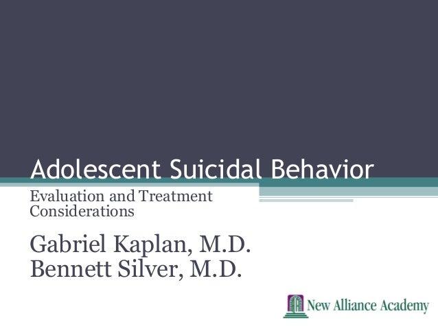 Adolescent Suicidal BehaviorEvaluation and TreatmentConsiderationsGabriel Kaplan, M.D.Bennett Silver, M.D.
