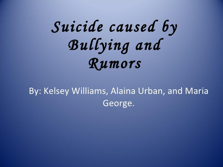 Suicide caused by Bullying and Rumors By: Kelsey Williams, Alaina Urban, and Maria George.