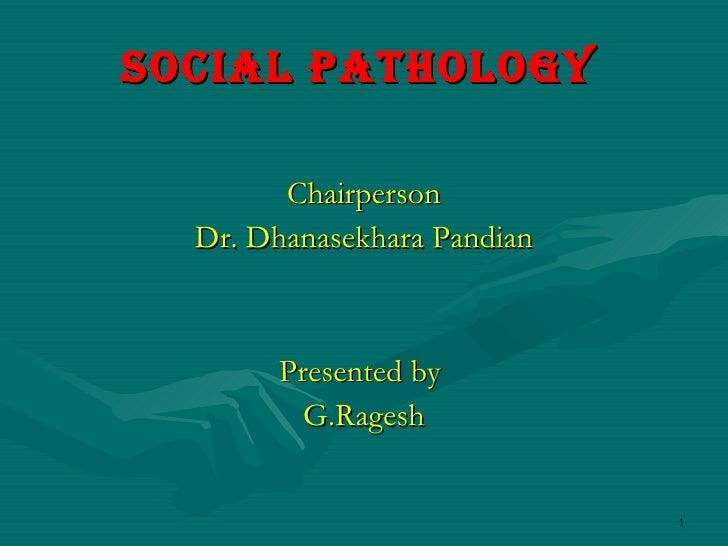 Social Pathology   <ul><li>Chairperson </li></ul><ul><li>Dr. Dhanasekhara Pandian </li></ul><ul><li>Presented by  </li></u...