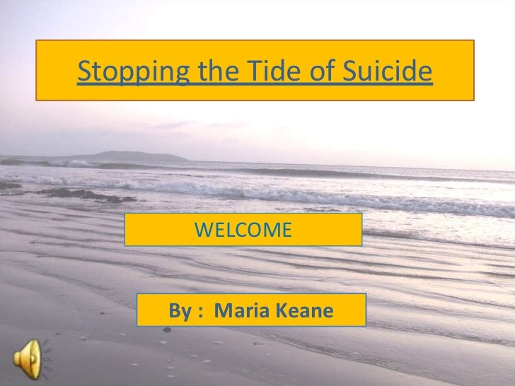 Stopping the Tide of Suicide         WELCOME       By : Maria Keane