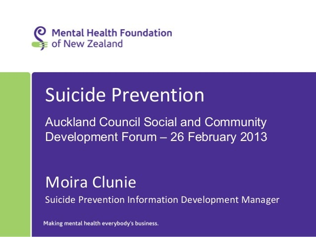 Suicide PreventionAuckland Council Social and CommunityDevelopment Forum – 26 February 2013Moira ClunieSuicide Prevention ...