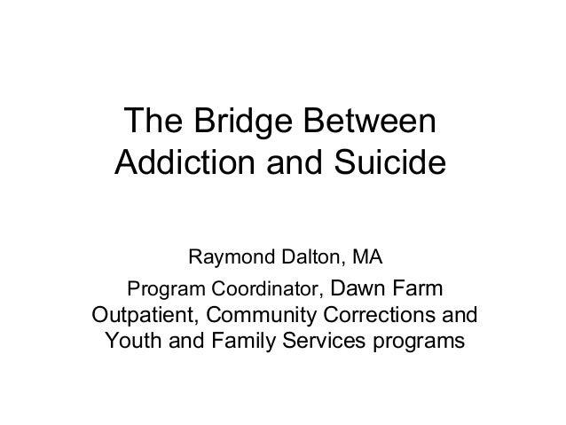The Bridge Between Addiction and Suicide Raymond Dalton, MA Program Coordinator, Dawn Farm  Outpatient, Community Correcti...