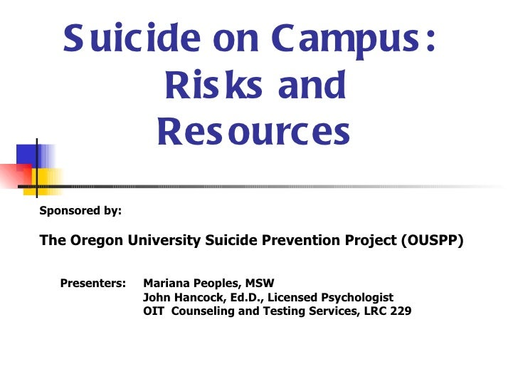 S uicide on C ampus :         Ris ks and         Res ourcesSponsored by:The Oregon University Suicide Prevention Project (...
