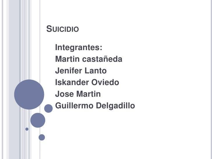 Suicidio<br />Integrantes:<br />Martin castañeda<br />JeniferLanto<br />Iskander Oviedo<br />Jose Martin<br />Guillermo De...