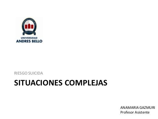 RIESGO SUICIDASITUACIONES COMPLEJAS                        ANAMARIA GAZMURI                        Profesor Asistente