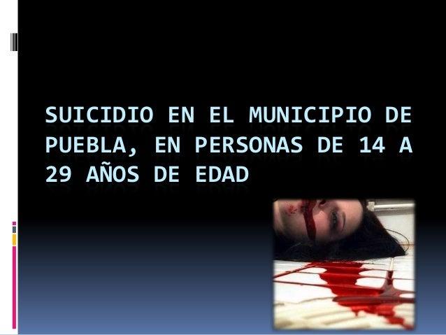 SUICIDIO EN EL MUNICIPIO DEPUEBLA, EN PERSONAS DE 14 A29 AÑOS DE EDAD