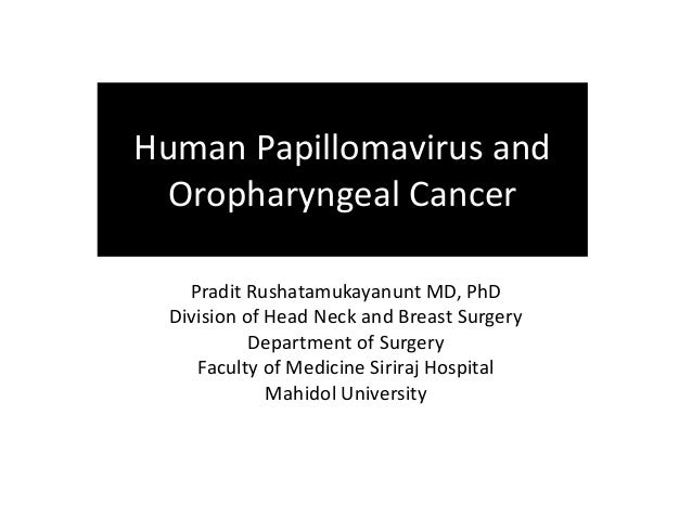 Human Papillomavirus and  Oropharyngeal Cancer  Pradit Rushatamukayanunt MD, PhD  Division of Head Neck and Breast Surgery...
