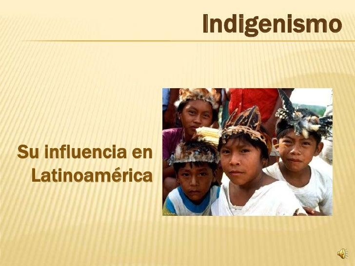 Indigenismo<br />Su influencia en Latinoamérica<br />