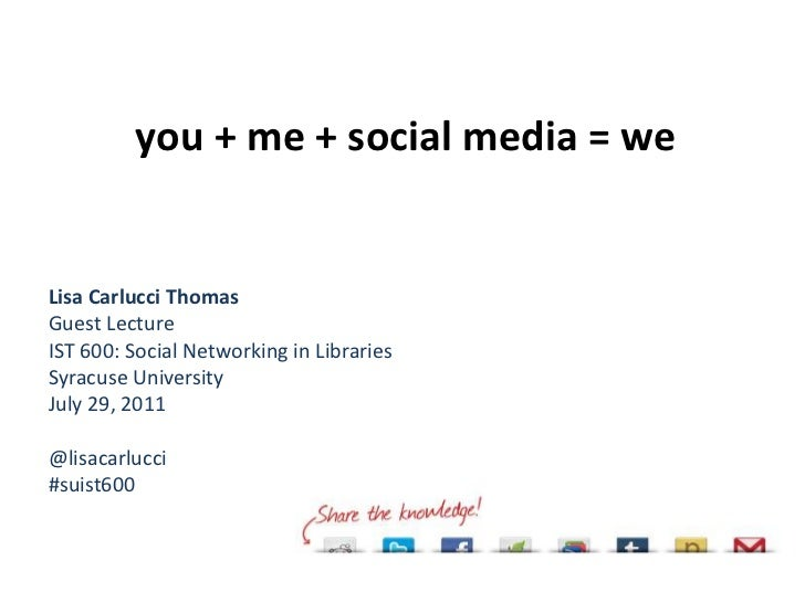 you + me + social media = we<br />Lisa Carlucci Thomas<br />Guest Lecture<br />IST 600: Social Networking in Libraries<br ...