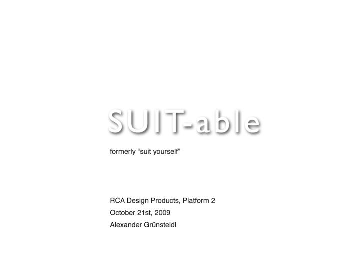 "S U I T-able formerly ""suit yourself""     RCA Design Products, Platform 2 October 21st, 2009 Alexander Grünsteidl"