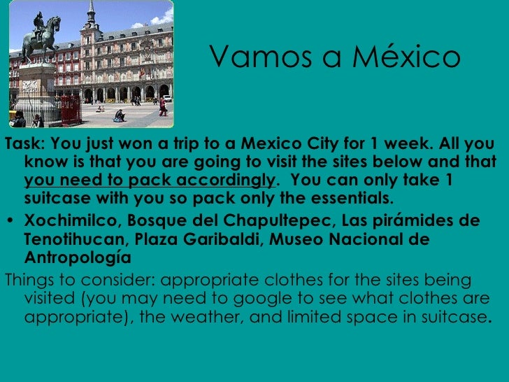 Vamos a México <ul><li>Task: You just won a trip to a Mexico City for 1 week. All you know is that you are going to visit ...