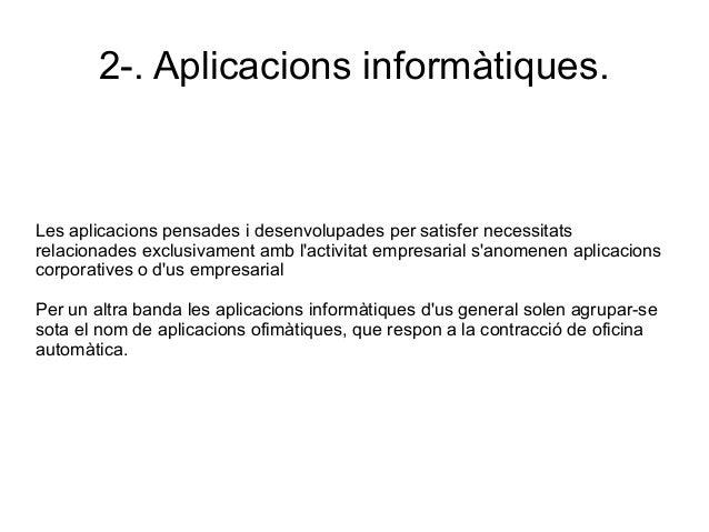 2-. Aplicacions informàtiques. Les aplicacions pensades i desenvolupades per satisfer necessitats relacionades exclusivame...