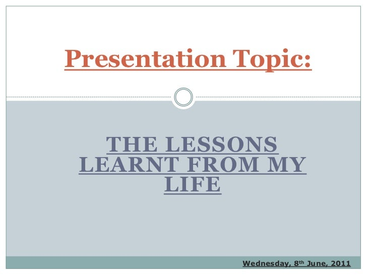 Presentation Topic:<br />The lessons learnt from my life<br />Wednesday, 8th June, 2011<br />