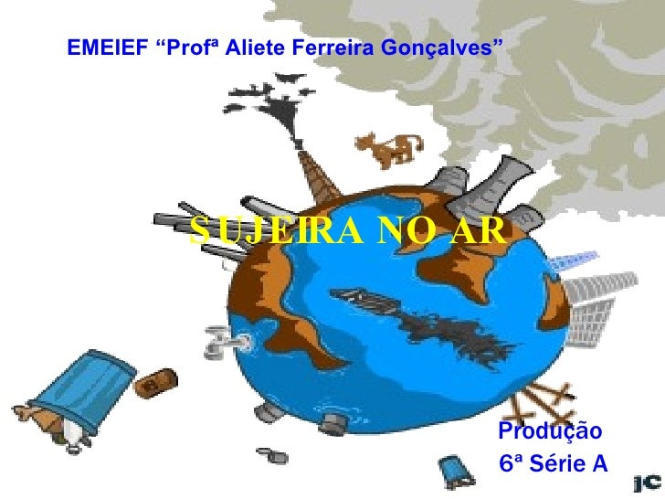"""SUJEIRA NO AR Produção  6ª Série A EMEIEF """"Profª Aliete Ferreira Gonçalves"""""""