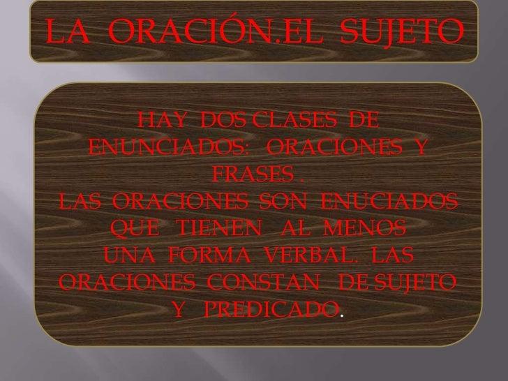LA  ORACIÓN.EL  SUJETO<br />HAY  DOS CLASES  DE   ENUNCIADOS:   ORACIONES  Y  FRASES .<br />LAS  ORACIONES  SON  ENUCIADOS...