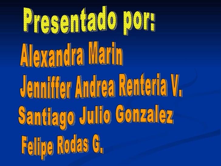 Presentado por: Alexandra Marin Jenniffer Andrea Renteria V. Santiago Julio Gonzalez  Felipe Rodas G.