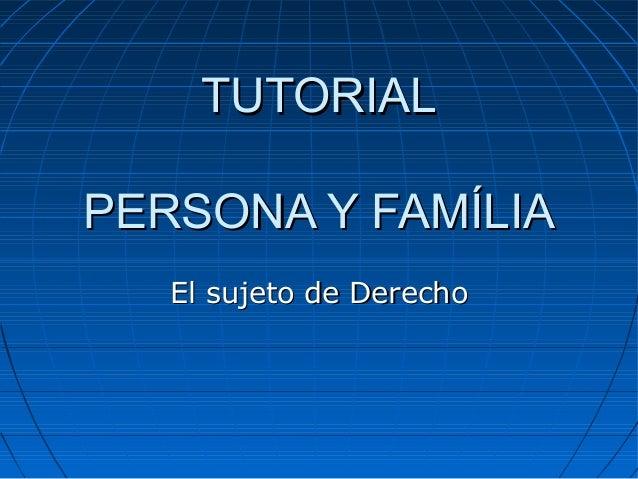 TUTORIALTUTORIAL PERSONA Y FAMÍLIAPERSONA Y FAMÍLIA El sujeto de DerechoEl sujeto de Derecho