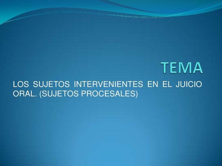 TEMA <br />LOS SUJETOS INTERVENIENTES EN EL JUICIO ORAL. (SUJETOS PROCESALES)<br />
