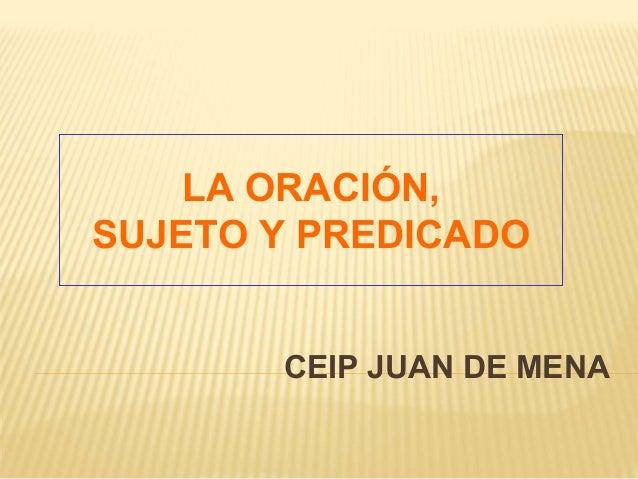 LA ORACIÓN, SUJETO Y PREDICADO CEIP JUAN DE MENA
